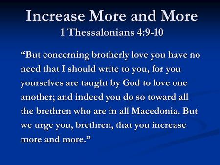 "Increase More and More 1 Thessalonians 4:9-10 ""But concerning brotherly love you have no need that I should write to you, for you yourselves are taught."