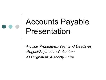Accounts Payable Presentation Invoice Procedures-Year End Deadlines August/September-Calendars FM Signature Authority Form.