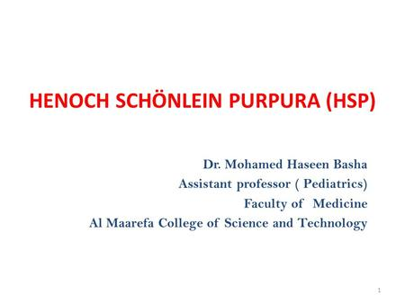 HENOCH SCHÖNLEIN PURPURA (HSP) 1 Dr. Mohamed Haseen Basha Assistant professor ( Pediatrics) Faculty of Medicine Al Maarefa College of Science and Technology.