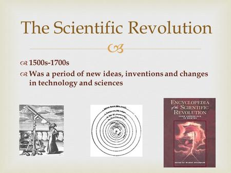   1500s-1700s  Was a period of new ideas, inventions and changes in technology and sciences The Scientific Revolution.