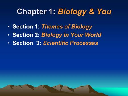 Chapter 1: Biology & You Section 1: Themes of Biology Section 2: Biology in Your World Section 3: Scientific Processes.