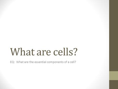 What are cells? EQ: What are the essential components of a cell?
