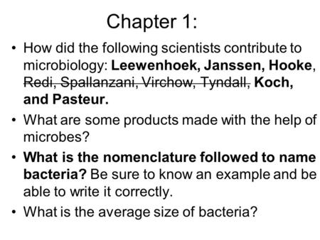 Chapter 1: How did the following scientists contribute to microbiology: Leewenhoek, Janssen, Hooke, Redi, Spallanzani, Virchow, Tyndall, Koch, and Pasteur.