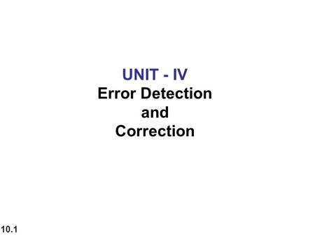 10.1 UNIT - IV Error Detection and Correction. 10.2 Data can be corrupted during transmission. Some applications require that errors be detected and corrected.
