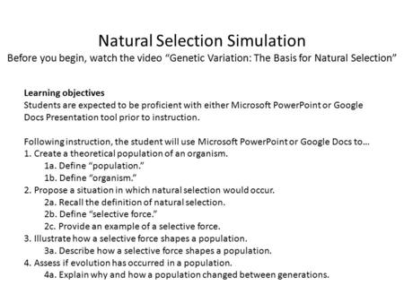 "Natural Selection Simulation Before you begin, watch the video ""Genetic Variation: The Basis for Natural Selection"" Learning objectives Students are expected."