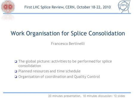Work Organisation for Splice Consolidation Francesco Bertinelli 20 minutes presentation, 10 minutes discussion: 12 slides First LHC Splice Review, CERN,
