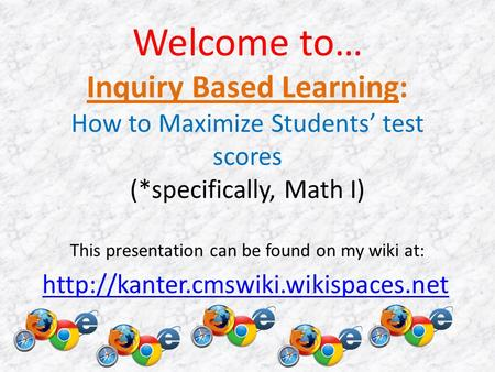 Welcome to… Inquiry Based Learning: How to Maximize Students' test scores (*specifically, Math I) This presentation can be found on my wiki at: