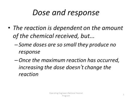 Operating Engineers National Hazmat Program 1 Dose and response The reaction is dependent on the amount of the chemical received, but... – Some doses are.