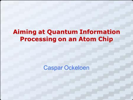 Aiming at Quantum Information Processing on an Atom Chip Caspar Ockeloen.