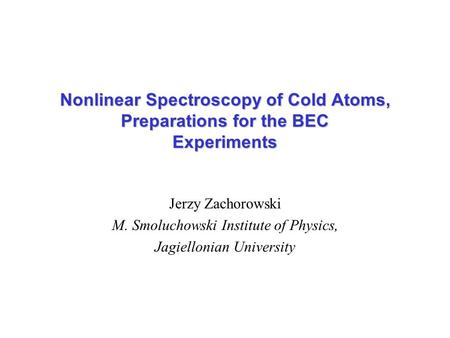 Jerzy Zachorowski M. Smoluchowski Institute of Physics, Jagiellonian University Nonlinear Spectroscopy of Cold Atoms, Preparations for the BEC Experiments.