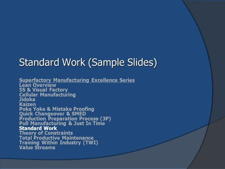 Standard Work (Sample Slides) Superfactory Manufacturing Excellence Series Lean Overview 5S & Visual Factory Cellular Manufacturing Jidoka Kaizen Poka.