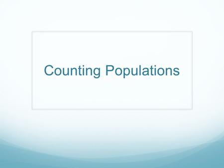 Counting Populations. Terminology Census = to count a group of organisms Real census = actually count all individuals Sample census = count a portion/sample.