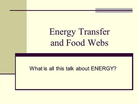Energy Transfer and Food Webs What is all this talk about ENERGY?