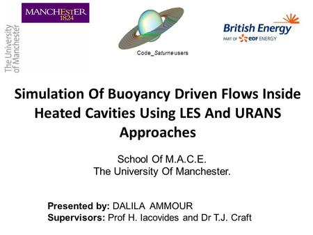 Simulation Of Buoyancy Driven Flows Inside Heated Cavities Using LES And URANS Approaches School Of M.A.C.E. The University Of Manchester. Presented by: