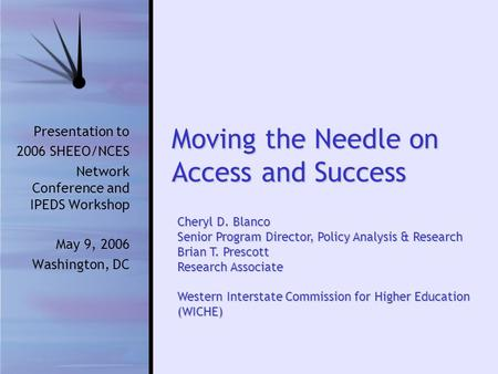 Moving the Needle on Access and Success Presentation to 2006 SHEEO/NCES Network Conference and IPEDS Workshop May 9, 2006 Washington, DC Cheryl D. Blanco.