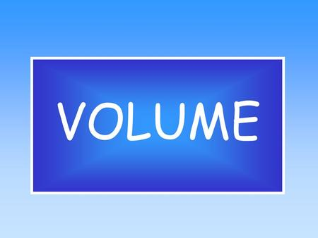 VOLUME What is Volume?  Volume is the measure of the capacity of a container.