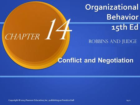 Organizational Behavior 15th Ed Conflict and Negotiation Conflict and Negotiation Copyright © 2013 Pearson Education, Inc. publishing as Prentice Hall14-1.