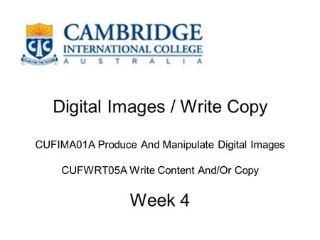 Digital Images / Write Copy CUFIMA01A Produce And Manipulate Digital Images CUFWRT05A Write Content And/Or Copy Week 4.