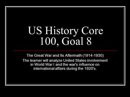 US History Core 100, Goal 8 The Great War and Its Aftermath (1914-1930) The learner will analyze United States involvement in World War I and the war's.