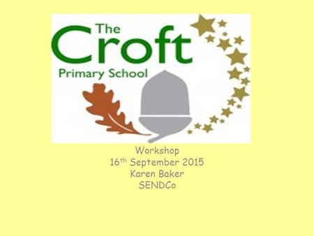 Workshop 16 th September 2015 Karen Baker SENDCo.