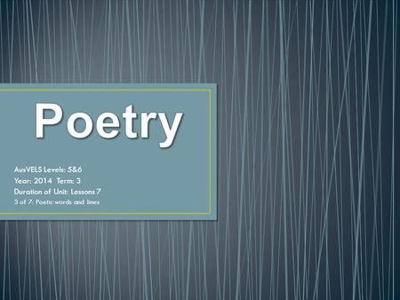AusVELS Levels: 5&6 Year: 2014 Term: 3 Duration of Unit: Lessons 7 3 of 7: Poetic words and lines.