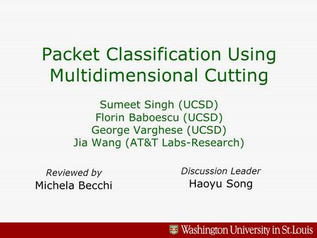 Packet Classification Using Multidimensional Cutting Sumeet Singh (UCSD) Florin Baboescu (UCSD) George Varghese (UCSD) Jia Wang (AT&T Labs-Research) Reviewed.