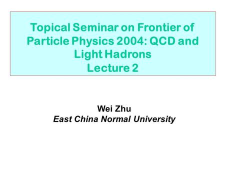 Topical Seminar on Frontier of Particle Physics 2004: QCD and Light Hadrons Lecture 2 Wei Zhu East China Normal University.