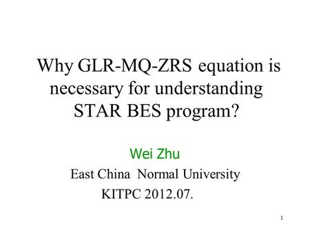 1 Why GLR-MQ-ZRS equation is necessary for understanding STAR BES program? Wei Zhu East China Normal University KITPC 2012.07.