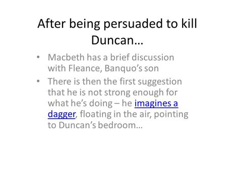 After being persuaded to kill Duncan… Macbeth has a brief discussion with Fleance, Banquo's son There is then the first suggestion that he is not strong.