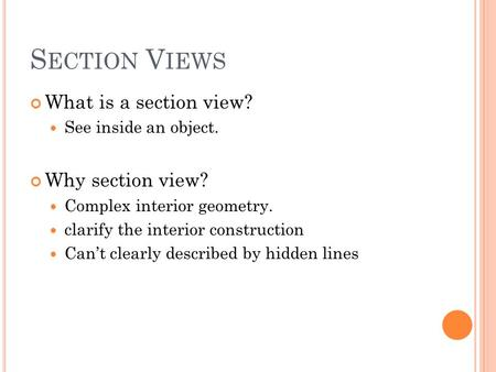 S ECTION V IEWS What is a section view? See inside an object. Why section view? Complex interior geometry. clarify the interior construction Can't clearly.