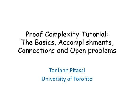 Proof Complexity Tutorial: The Basics, Accomplishments, Connections and Open problems Toniann Pitassi University of Toronto.