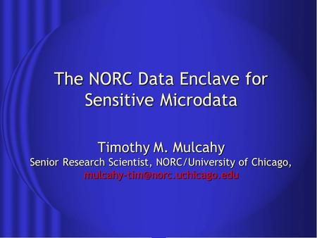 The NORC Data Enclave for Sensitive Microdata Timothy M. Mulcahy Senior Research Scientist, NORC/University of Chicago,