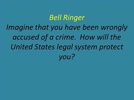 Bell Ringer Imagine that you have been wrongly accused of a crime. How will the United States legal system protect you?