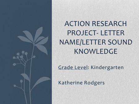 Grade Level: Kindergarten Katherine Rodgers ACTION RESEARCH PROJECT- LETTER NAME/LETTER SOUND KNOWLEDGE.