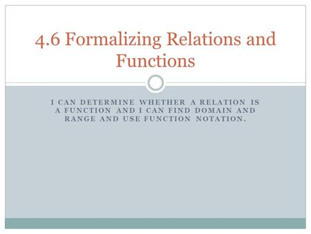 I CAN DETERMINE WHETHER A RELATION IS A FUNCTION AND I CAN FIND DOMAIN AND RANGE AND USE FUNCTION NOTATION. 4.6 Formalizing Relations and Functions.