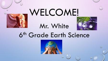 WELCOME! Mr. White 6 th Grade Earth Science. A LITTLE ABOUT ME THIS IS MY FIRST YEAR TEACHING EARTH SCIENCE. THIS IS MY THIRD YEAR AT GRIFFIN. I ALSO.