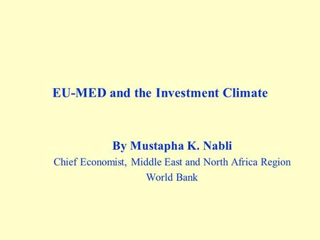 EU-MED and the Investment Climate By Mustapha K. Nabli Chief Economist, Middle East and North Africa Region World Bank.