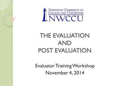 THE EVALUATION AND POST EVALUATION Evaluator Training Workshop November 4, 2014.