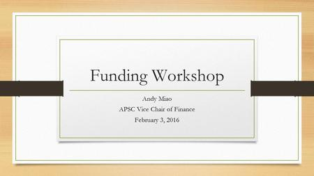 Funding Workshop Andy Miao APSC Vice Chair of Finance February 3, 2016.