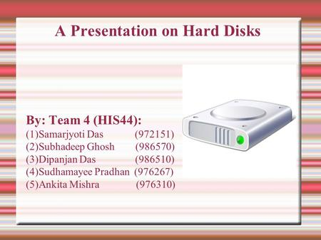 A Presentation on Hard Disks By: Team 4 (HIS44): (1)Samarjyoti Das (972151) (2)Subhadeep Ghosh (986570) (3)Dipanjan Das (986510) (4)Sudhamayee Pradhan.