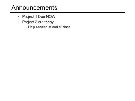 Project 1 Due NOW Project 2 out today –Help session at end of class Announcements.