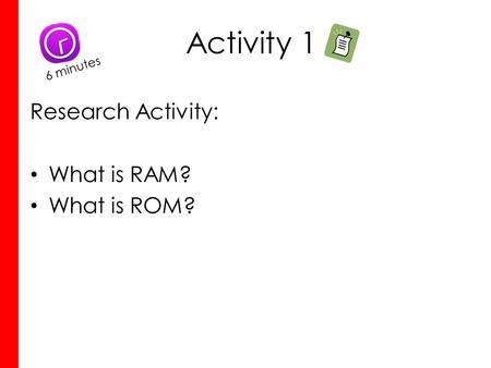 Activity 1 Research Activity: What is RAM? What is ROM? 6 minutes.
