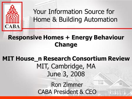 Responsive Homes + Energy Behaviour Change MIT House_n Research Consortium Review MIT, Cambridge, MA June 3, 2008 Your Information Source for Home & Building.