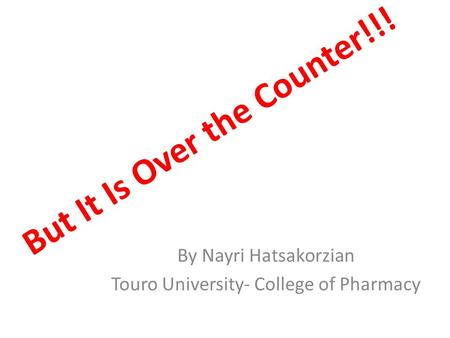 But It Is Over the Counter!!! By Nayri Hatsakorzian Touro University- College of Pharmacy.