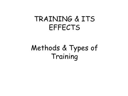 TRAINING & ITS EFFECTS Methods & Types of Training.