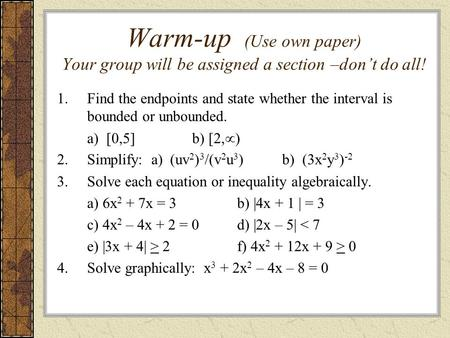 Warm-up (Use own paper) Your group will be assigned a section –don't do all! 1.Find the endpoints and state whether the interval is bounded or unbounded.