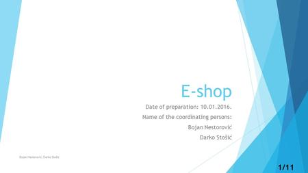 1/11 E-shop Date of preparation: 10.01.2016. Name of the coordinating persons: Bojan Nestorović Darko Stošić Bojan Nestorović, Darko Stošić.