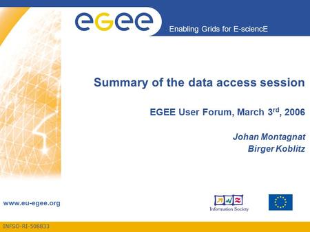 INFSO-RI-508833 Enabling Grids for E-sciencE www.eu-egee.org Summary of the data access session EGEE User Forum, March 3 rd, 2006 Johan Montagnat Birger.