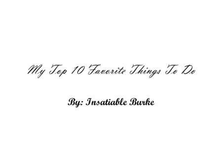 My Top 10 Favorite Things To Do By: Insatiable Burke.