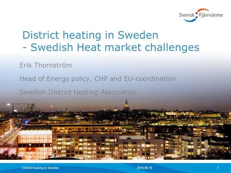 2014-06-16District heating in Sweden 1 District heating in Sweden - Swedish Heat market challenges Erik Thornström Head of Energy policy, CHP and EU-coordination.